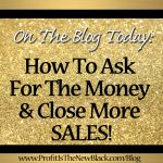 How To Ask For The Money And Close More Sales